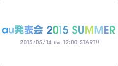 au、2015年夏モデルの発表会を告知!5月14日(木)12:00よりスタート!