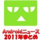 【ニュース特集】2011年のAndroidニュースを振り返る -年間ニュースランキングTOP10-