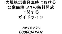いのちをつなぐ00000JAPAN 大規模災害発生時に統一SSIDで公衆無線LANを無料開放するガイドラインを発表